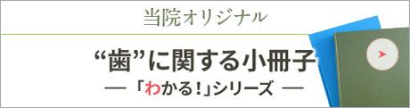 """""""歯""""に関する小冊子 「わかる!」シリーズ"""